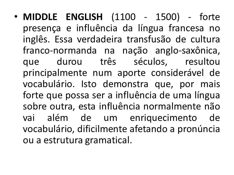 MIDDLE ENGLISH (1100 - 1500) - forte presença e influência da língua francesa no inglês.