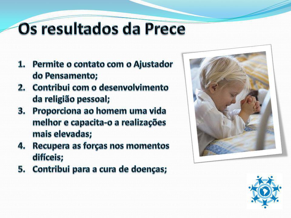 Os resultados da Prece Permite o contato com o Ajustador do Pensamento; Contribui com o desenvolvimento da religião pessoal;