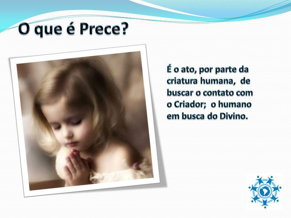 O que é Prece É o ato, por parte da criatura humana, de buscar o contato com. o Criador; o humano.