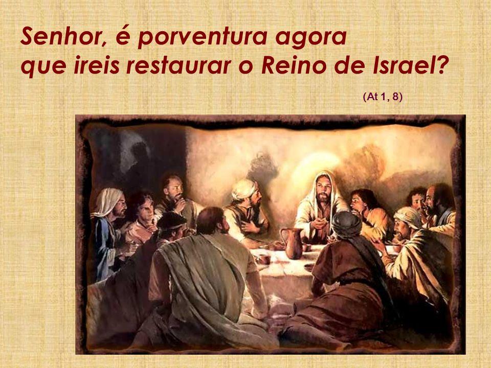 Senhor, é porventura agora que ireis restaurar o Reino de Israel