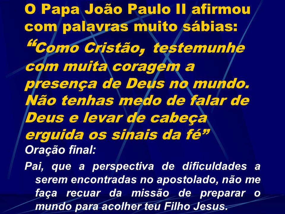 O Papa João Paulo II afirmou com palavras muito sábias: Como Cristão, testemunhe com muita coragem a presença de Deus no mundo. Não tenhas medo de falar de Deus e levar de cabeça erguida os sinais da fé