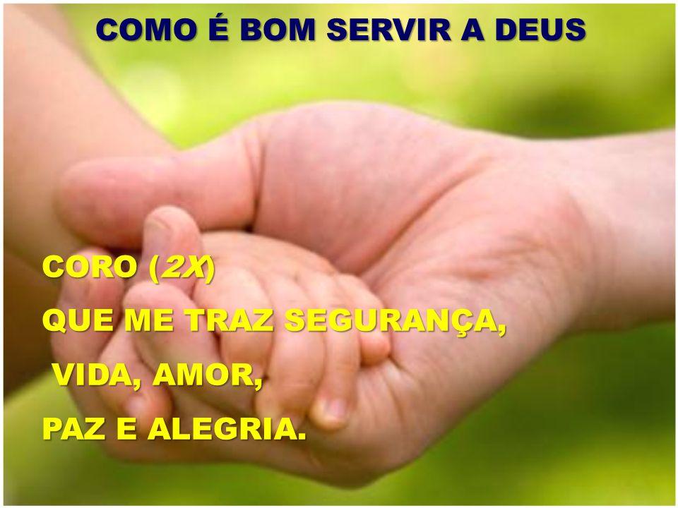 COMO É BOM SERVIR A DEUS CORO (2X) QUE ME TRAZ SEGURANÇA, VIDA, AMOR, PAZ E ALEGRIA.