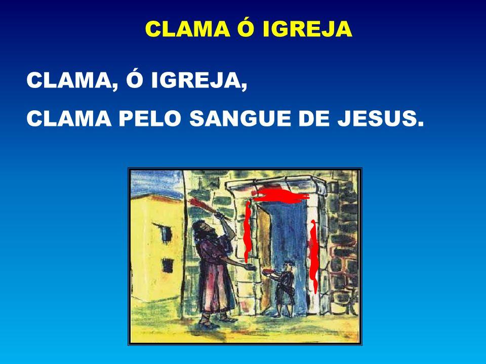 CLAMA Ó IGREJA CLAMA, Ó IGREJA, CLAMA PELO SANGUE DE JESUS.