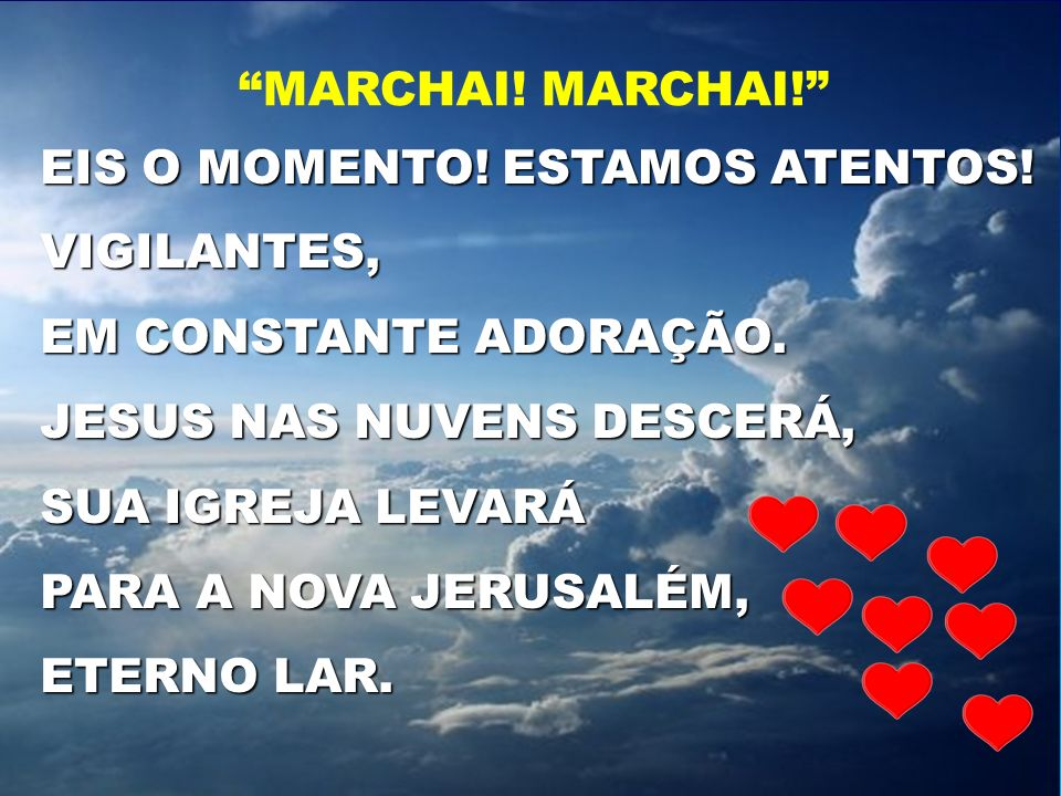 MARCHAI! MARCHAI! EIS O MOMENTO! ESTAMOS ATENTOS! VIGILANTES, EM CONSTANTE ADORAÇÃO. JESUS NAS NUVENS DESCERÁ,