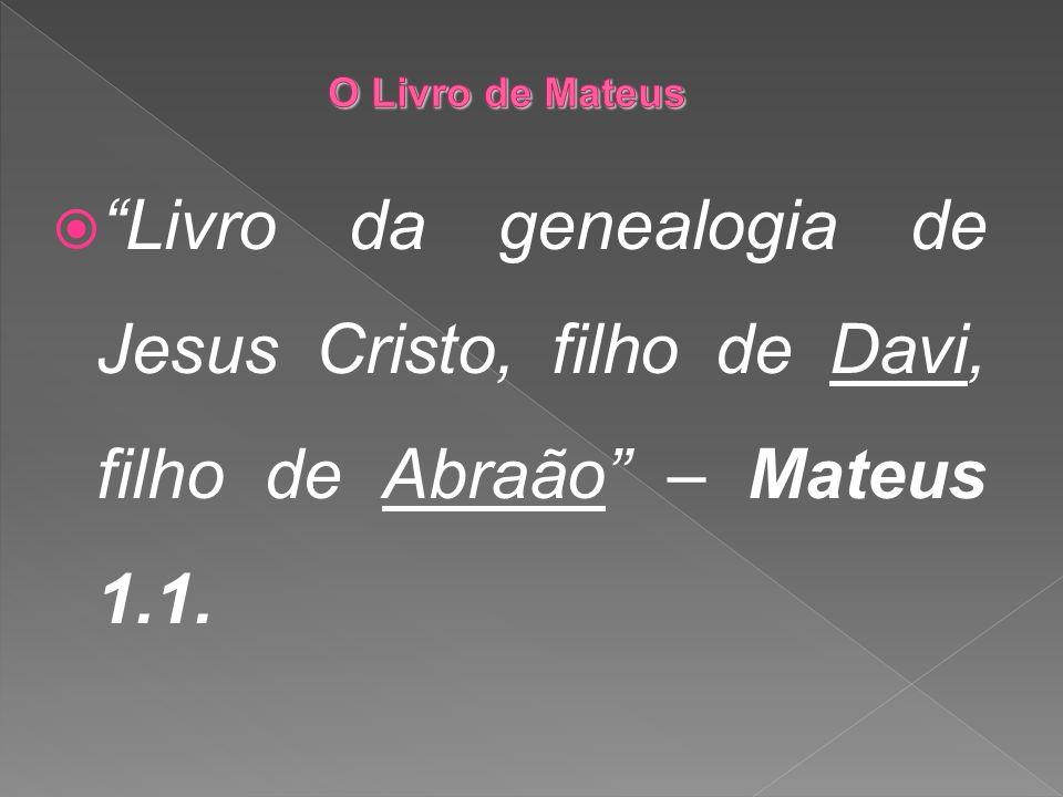 O Livro de Mateus Livro da genealogia de Jesus Cristo, filho de Davi, filho de Abraão – Mateus 1.1.
