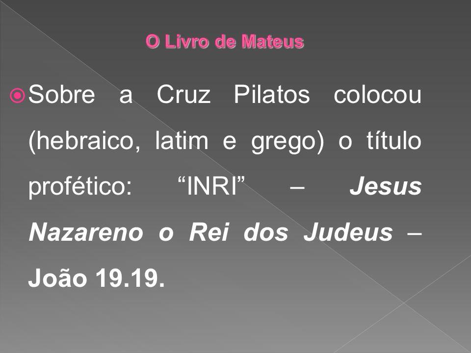 O Livro de Mateus Sobre a Cruz Pilatos colocou (hebraico, latim e grego) o título profético: INRI – Jesus Nazareno o Rei dos Judeus – João 19.19.