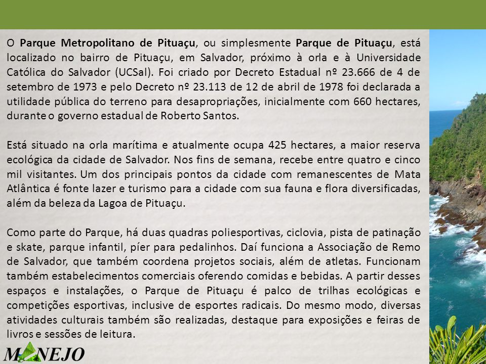 O Parque Metropolitano de Pituaçu, ou simplesmente Parque de Pituaçu, está localizado no bairro de Pituaçu, em Salvador, próximo à orla e à Universidade Católica do Salvador (UCSal). Foi criado por Decreto Estadual nº 23.666 de 4 de setembro de 1973 e pelo Decreto nº 23.113 de 12 de abril de 1978 foi declarada a utilidade pública do terreno para desapropriações, inicialmente com 660 hectares, durante o governo estadual de Roberto Santos.