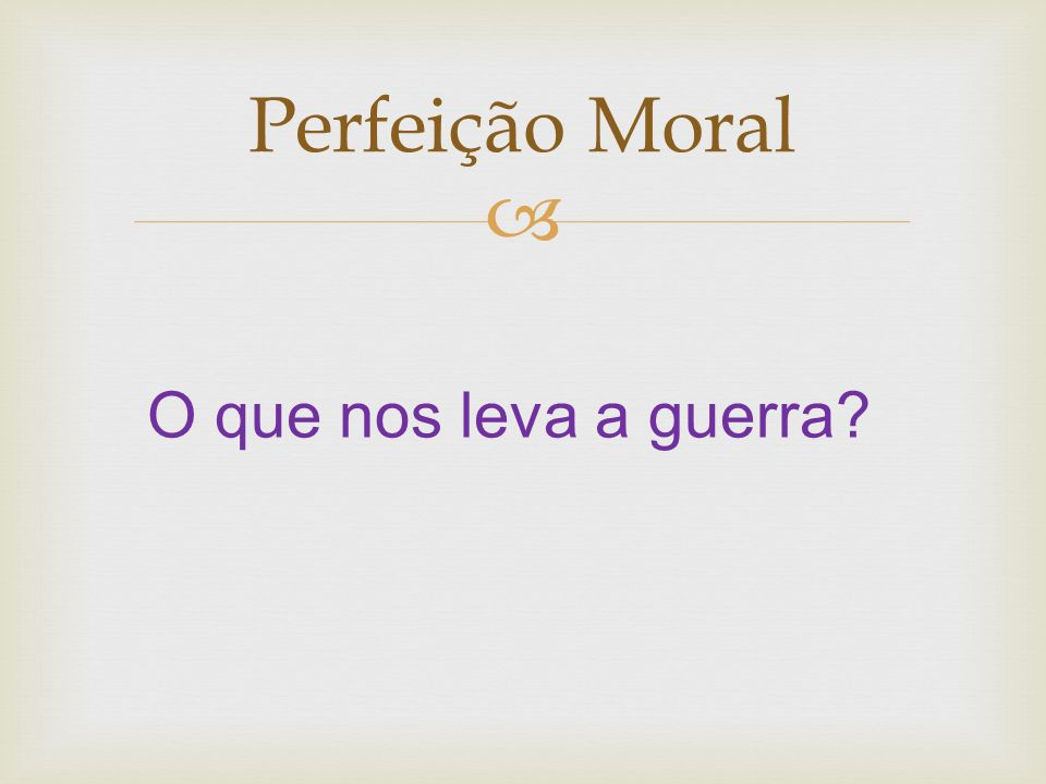 Perfeição Moral O que nos leva a guerra