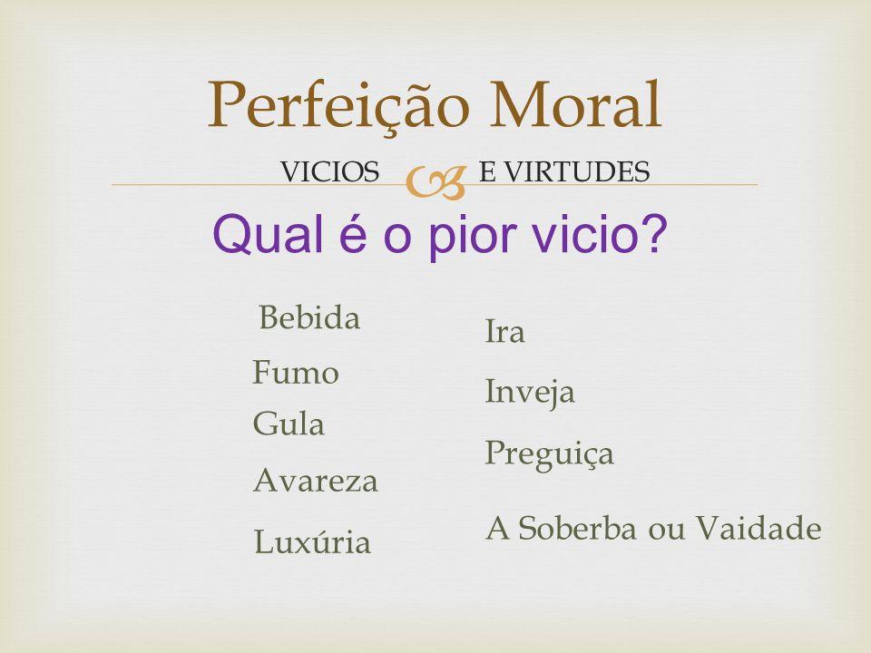 Perfeição Moral Qual é o pior vicio Bebida Ira Fumo Inveja Gula