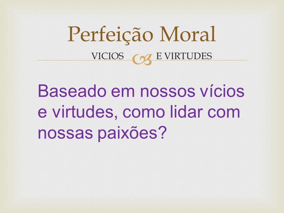 Perfeição Moral VICIOS. E VIRTUDES.