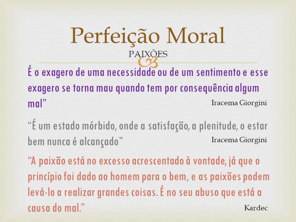 Perfeição Moral PAIXÕES. É o exagero de uma necessidade ou de um sentimento e esse exagero se torna mau quando tem por consequência algum mal