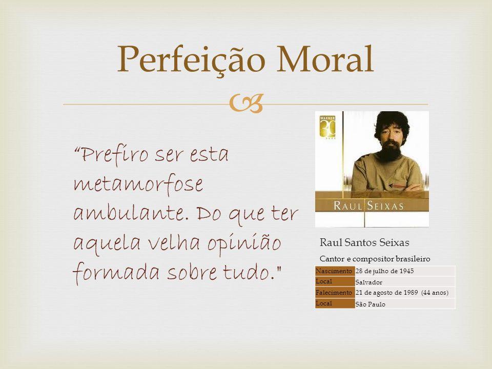 Perfeição Moral Prefiro ser esta metamorfose ambulante. Do que ter aquela velha opinião formada sobre tudo.