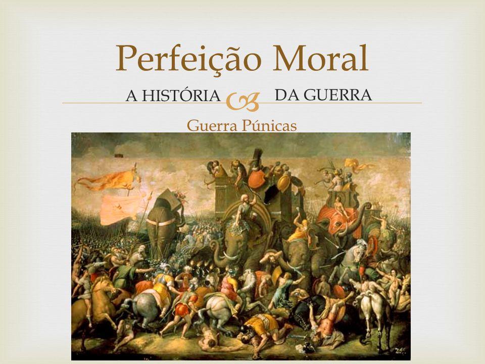 Perfeição Moral A HISTÓRIA DA GUERRA Guerra Púnicas