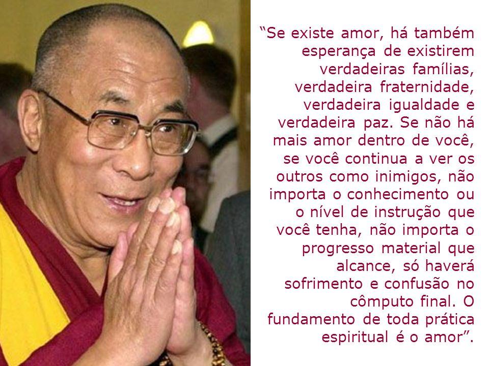 Se existe amor, há também esperança de existirem verdadeiras famílias, verdadeira fraternidade, verdadeira igualdade e verdadeira paz.