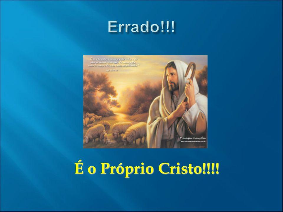 Errado!!! É o Próprio Cristo!!!!