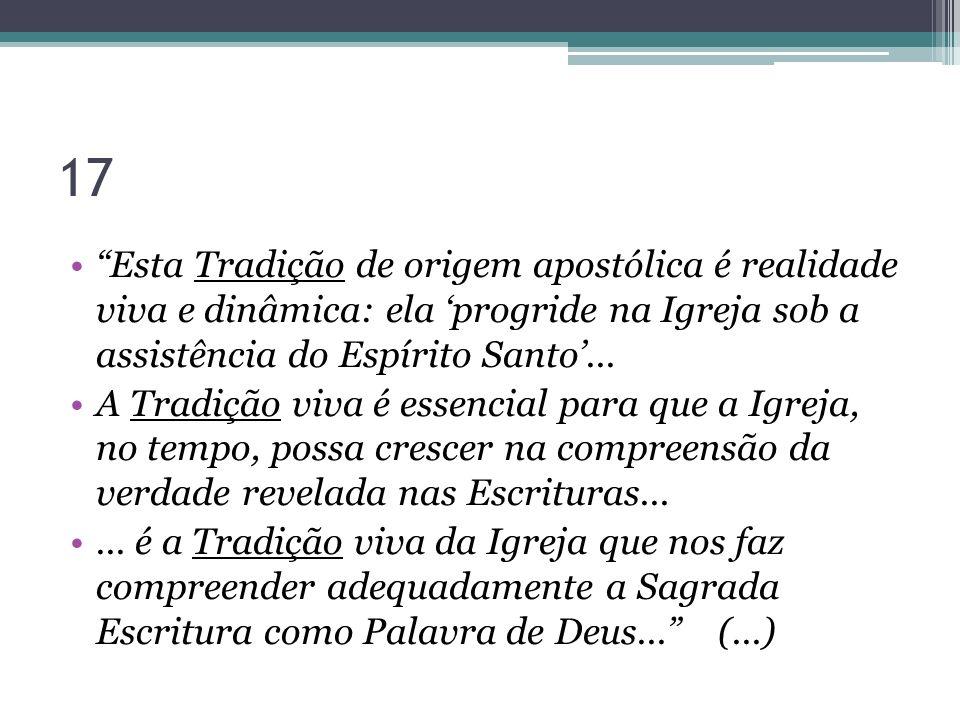 17 Esta Tradição de origem apostólica é realidade viva e dinâmica: ela 'progride na Igreja sob a assistência do Espírito Santo'...