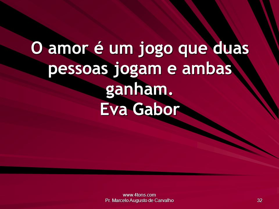 O amor é um jogo que duas pessoas jogam e ambas ganham. Eva Gabor