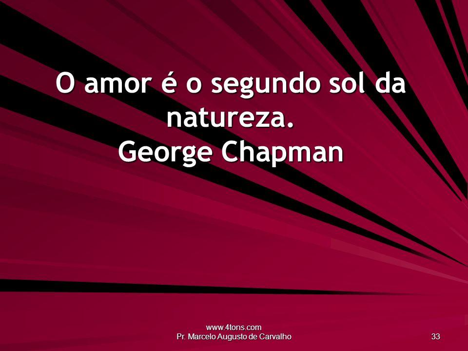 O amor é o segundo sol da natureza. George Chapman