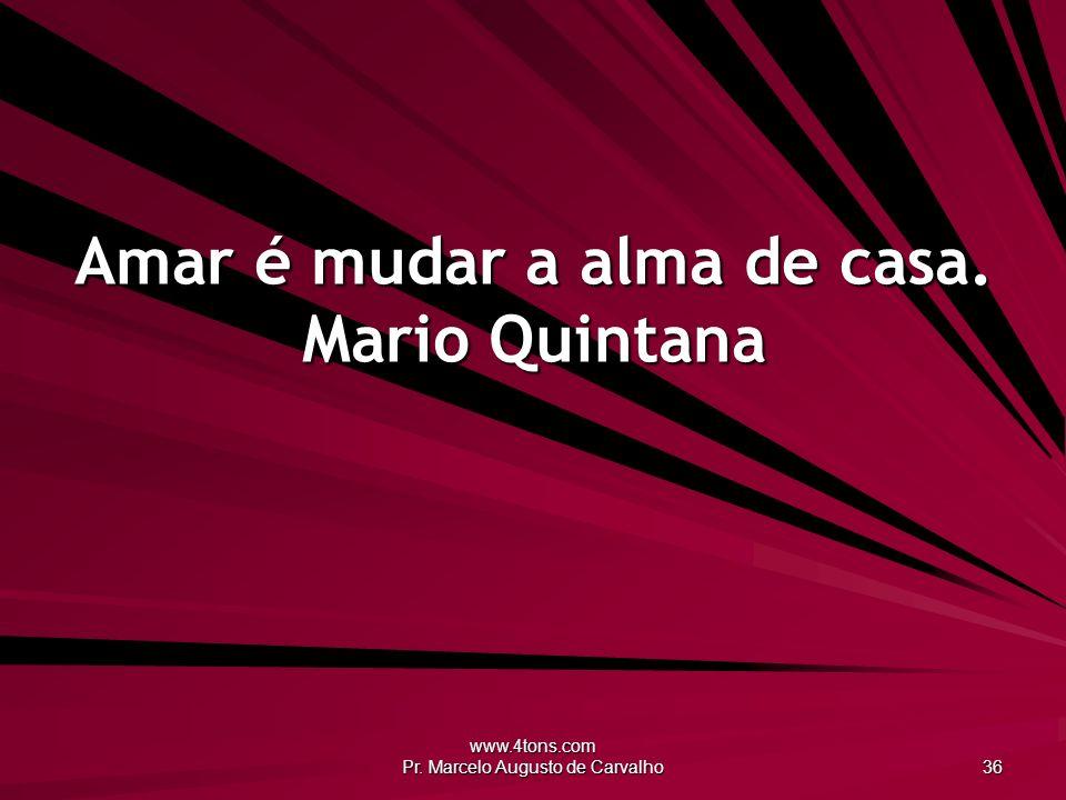 Amar é mudar a alma de casa. Mario Quintana