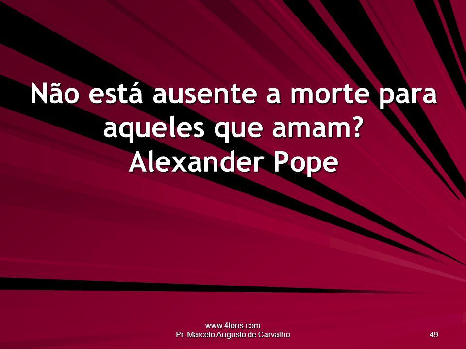 Não está ausente a morte para aqueles que amam Alexander Pope