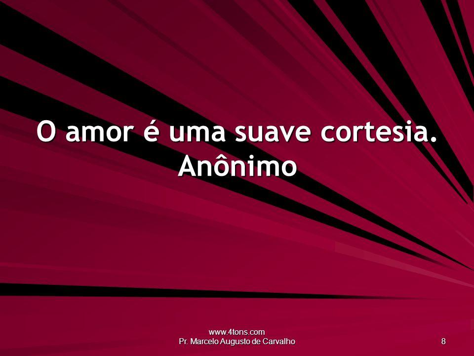 O amor é uma suave cortesia. Anônimo