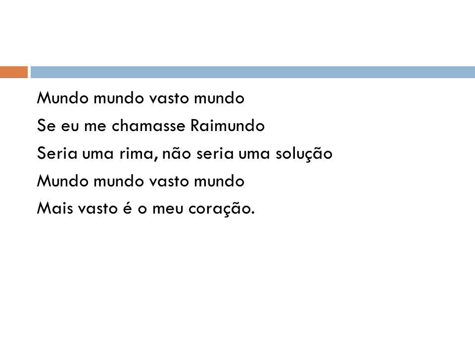 Mundo mundo vasto mundo Se eu me chamasse Raimundo Seria uma rima, não seria uma solução Mais vasto é o meu coração.