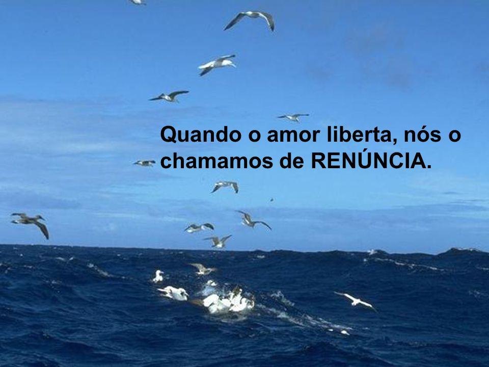Quando o amor liberta, nós o chamamos de RENÚNCIA.