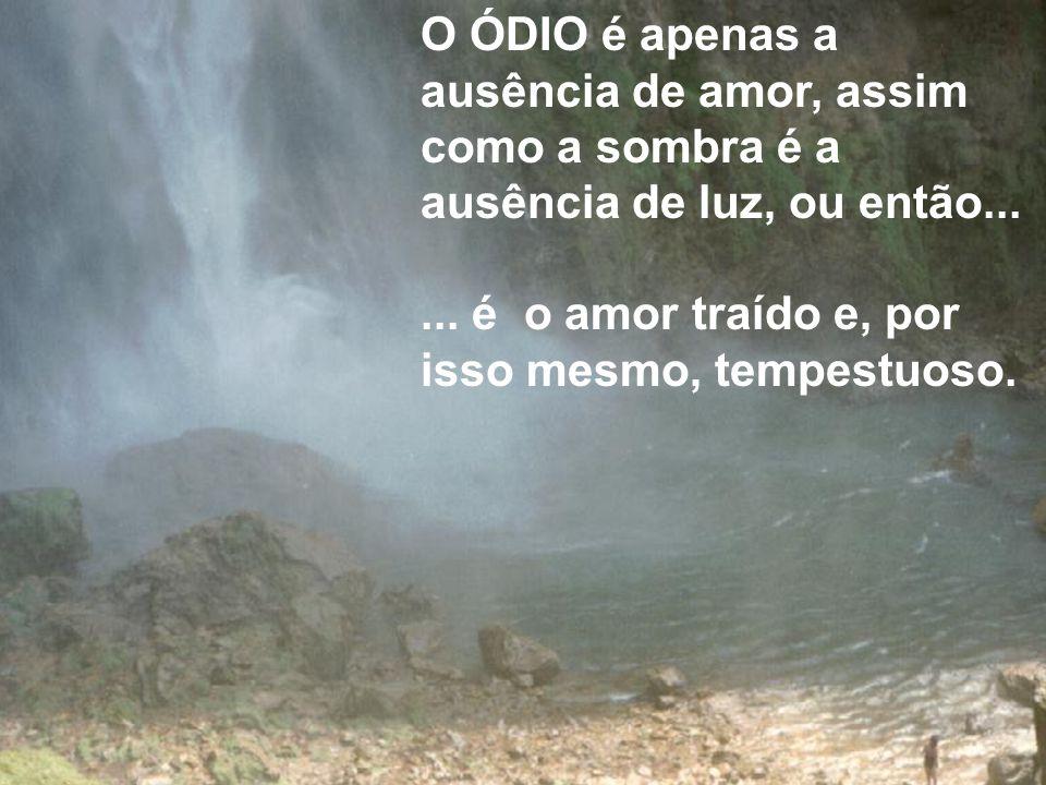 O ÓDIO é apenas a ausência de amor, assim como a sombra é a ausência de luz, ou então...