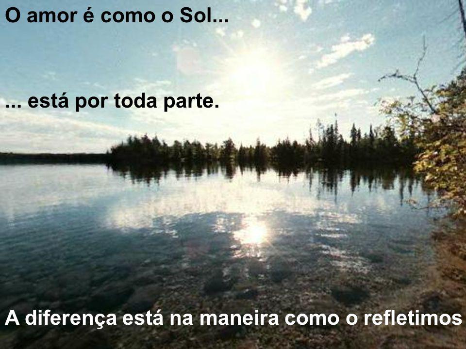 O amor é como o Sol... ... está por toda parte. A diferença está na maneira como o refletimos