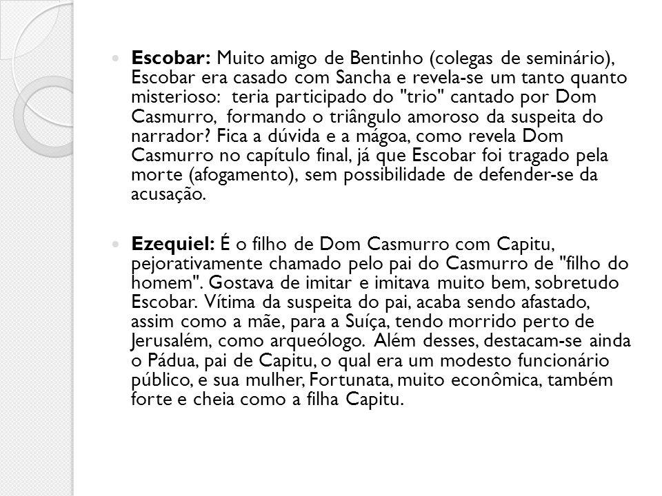 Escobar: Muito amigo de Bentinho (colegas de seminário), Escobar era casado com Sancha e revela-se um tanto quanto misterioso: teria participado do trio cantado por Dom Casmurro, formando o triângulo amoroso da suspeita do narrador Fica a dúvida e a mágoa, como revela Dom Casmurro no capítulo final, já que Escobar foi tragado pela morte (afogamento), sem possibilidade de defender-se da acusação.