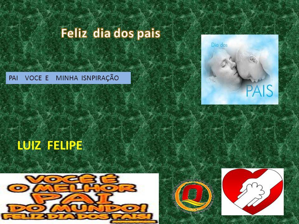 Feliz dia dos pais PAI VOCE E MINHA ISNPIRAÇÃO LUIZ FELIPE