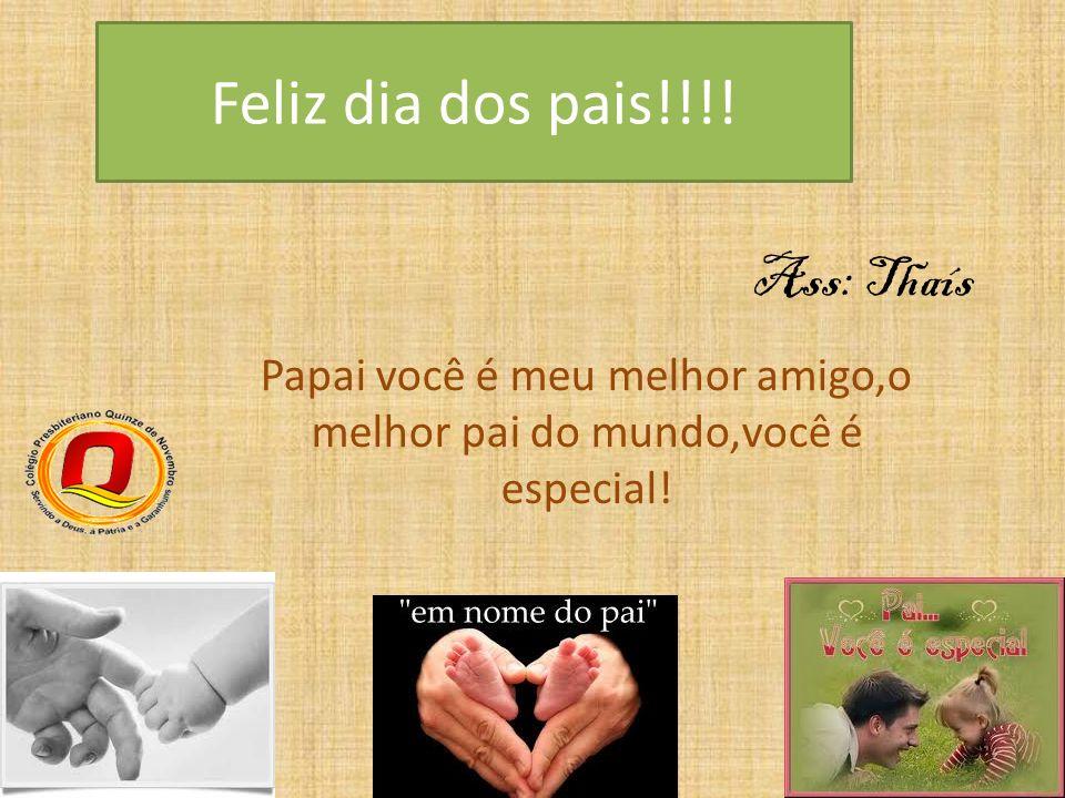 Papai você é meu melhor amigo,o melhor pai do mundo,você é especial!