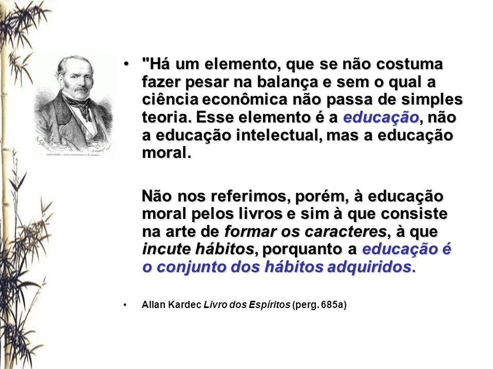 Há um elemento, que se não costuma fazer pesar na balança e sem o qual a ciência econômica não passa de simples teoria. Esse elemento é a educação, não a educação intelectual, mas a educação moral.