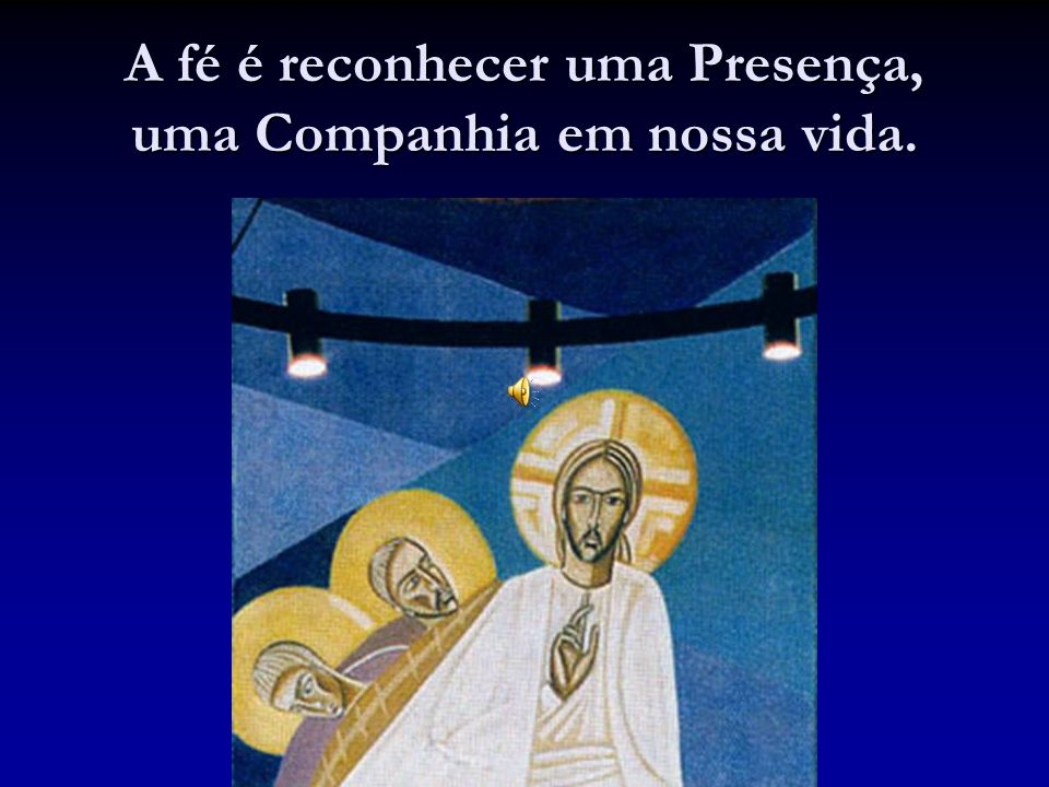 A fé é reconhecer uma Presença, uma Companhia em nossa vida.