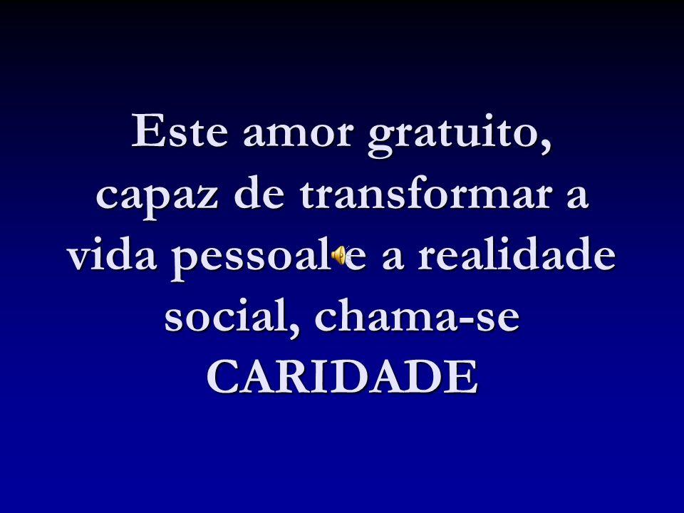 Este amor gratuito, capaz de transformar a vida pessoal e a realidade social, chama-se CARIDADE