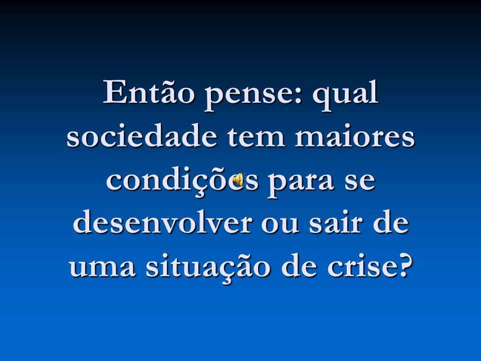 Então pense: qual sociedade tem maiores condições para se desenvolver ou sair de uma situação de crise