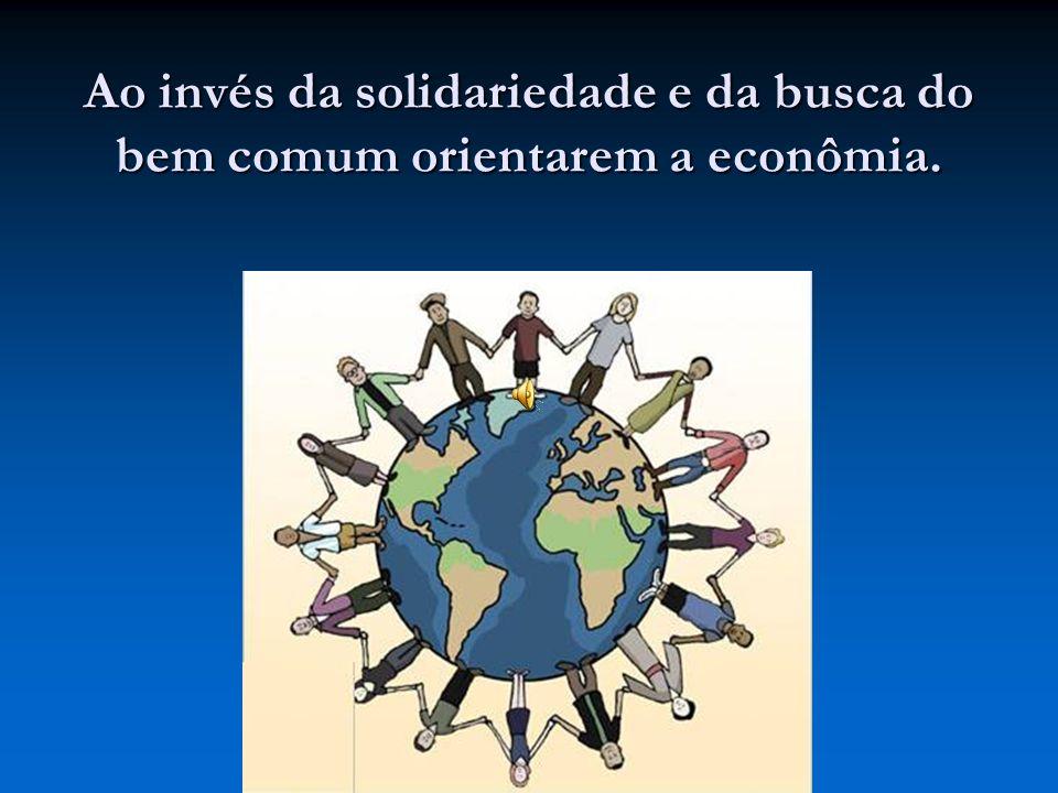 Ao invés da solidariedade e da busca do bem comum orientarem a econômia.