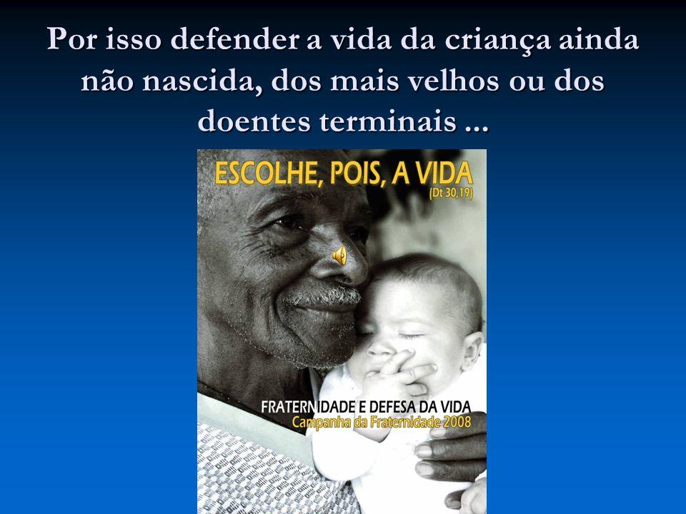 Por isso defender a vida da criança ainda não nascida, dos mais velhos ou dos doentes terminais ...