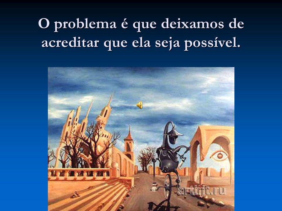 O problema é que deixamos de acreditar que ela seja possível.