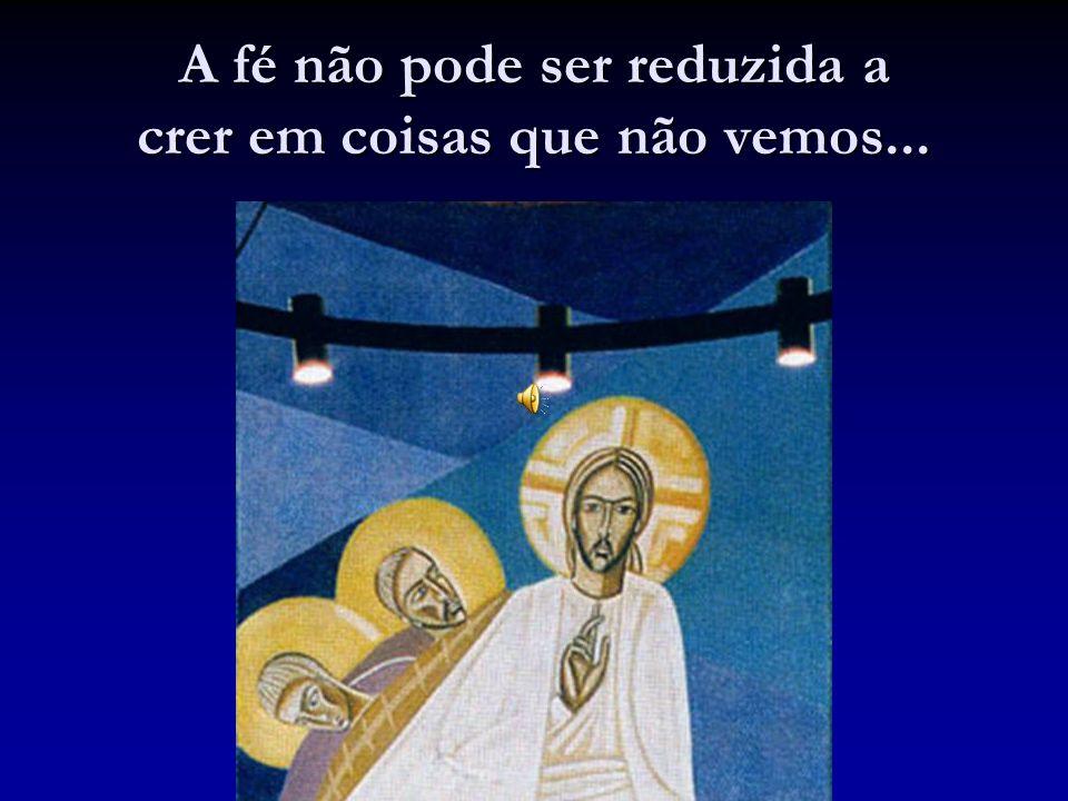 A fé não pode ser reduzida a crer em coisas que não vemos...