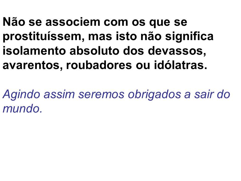 Não se associem com os que se prostituíssem, mas isto não significa isolamento absoluto dos devassos, avarentos, roubadores ou idólatras.