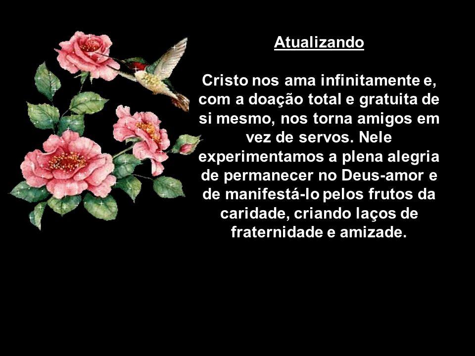 Atualizando Cristo nos ama infinitamente e, com a doação total e gratuita de si mesmo, nos torna amigos em vez de servos.