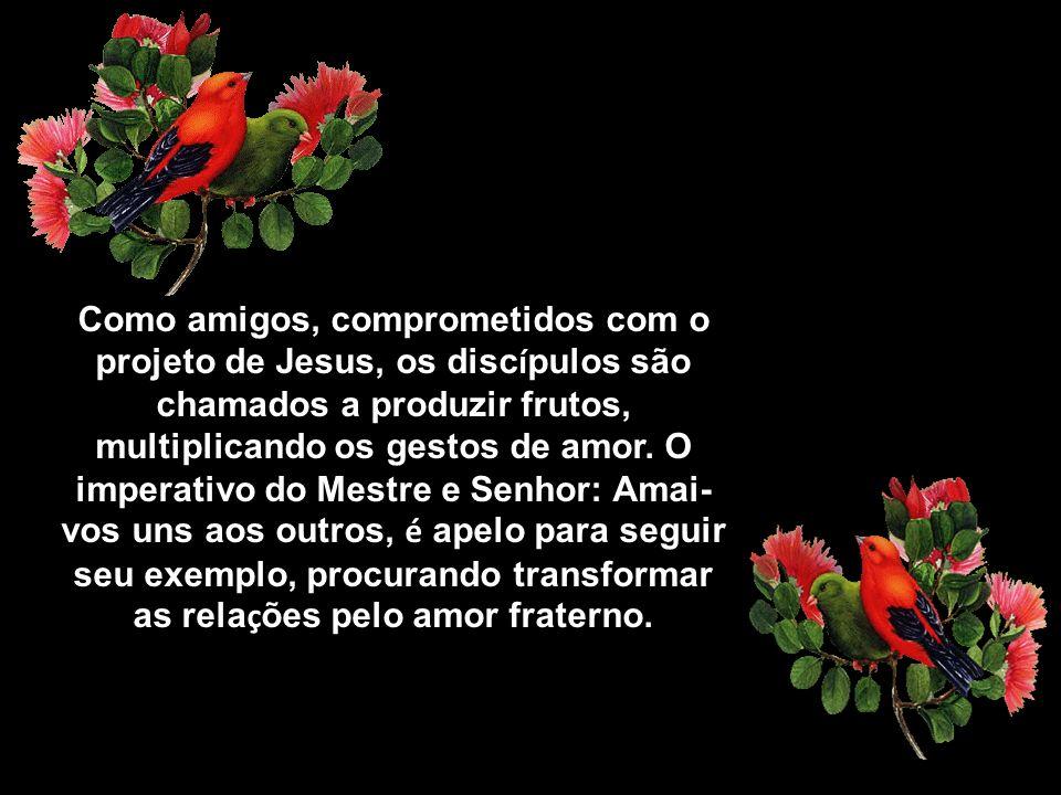 Como amigos, comprometidos com o projeto de Jesus, os discípulos são chamados a produzir frutos, multiplicando os gestos de amor.