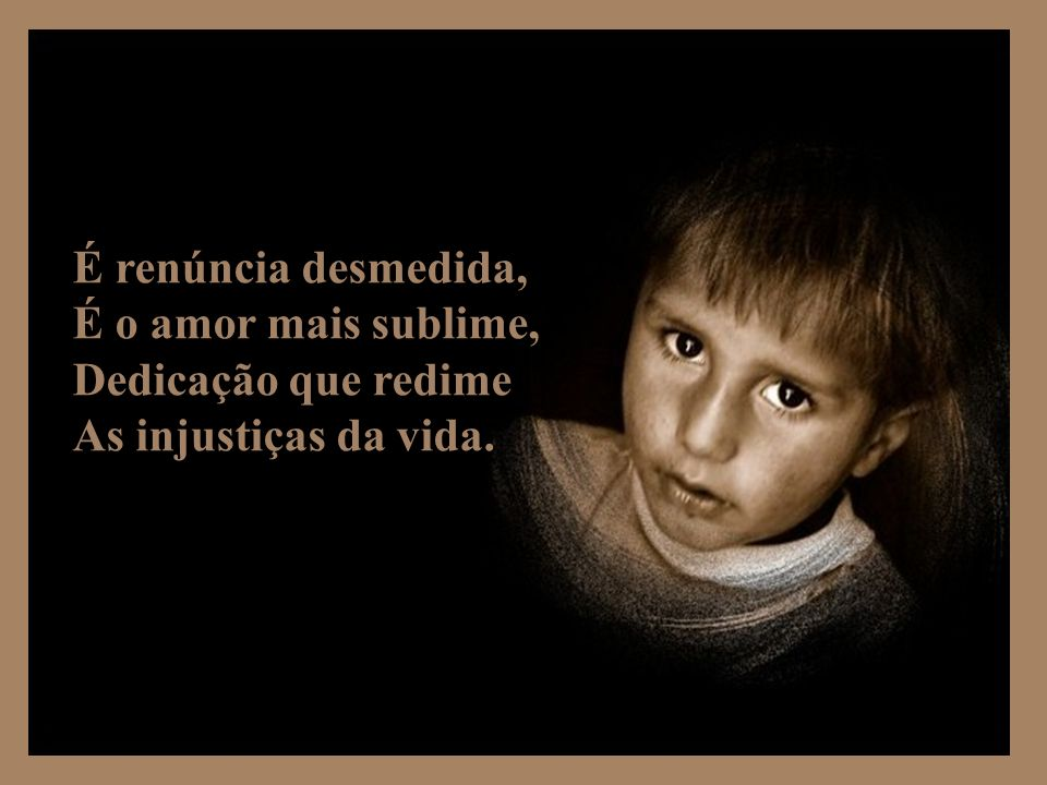 É renúncia desmedida, É o amor mais sublime, Dedicação que redime As injustiças da vida.