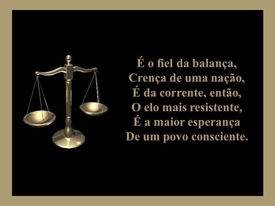 É o fiel da balança, Crença de uma nação, É da corrente, então, O elo mais resistente, É a maior esperança.