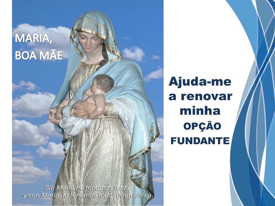 MARIA, BOA MÃE Ajuda-me a renovar minha opção fundante