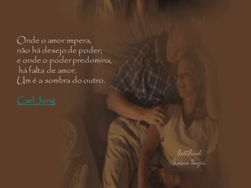 Onde o amor impera, não há desejo de poder; e onde o poder predomina, há falta de amor. Um é a sombra do outro.