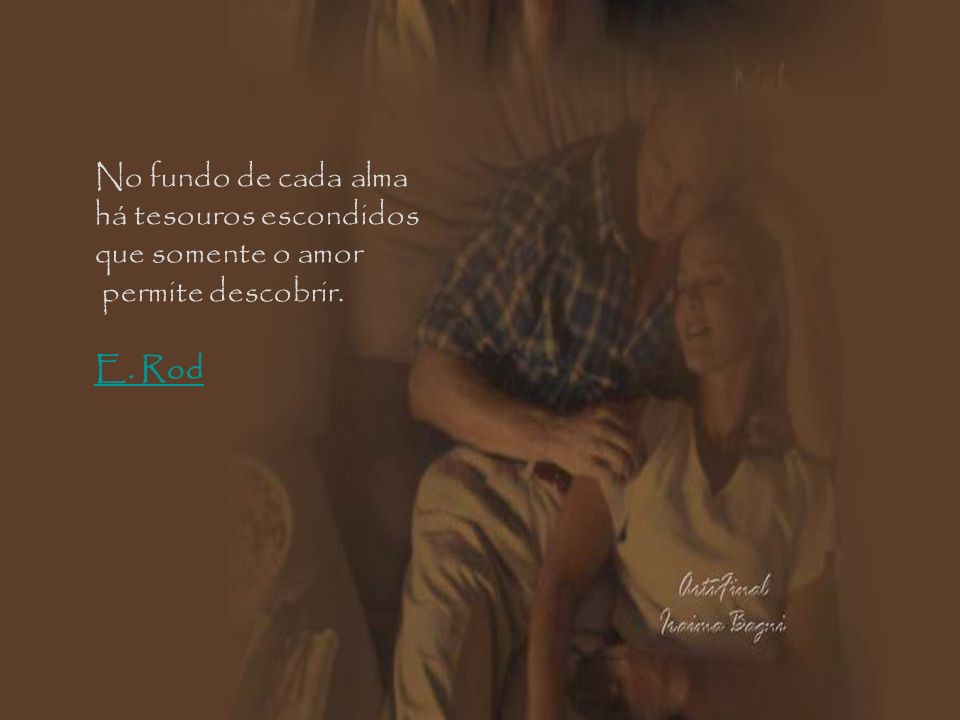 No fundo de cada alma há tesouros escondidos que somente o amor permite descobrir. E. Rod