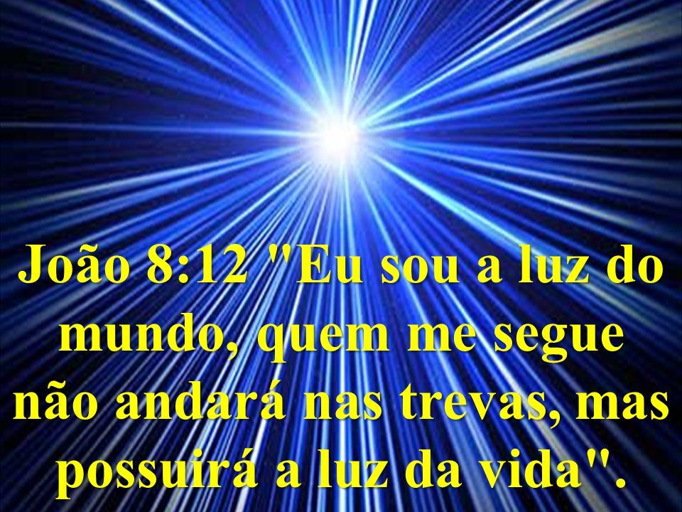 João 8:12 Eu sou a luz do mundo, quem me segue não andará nas trevas, mas possuirá a luz da vida .