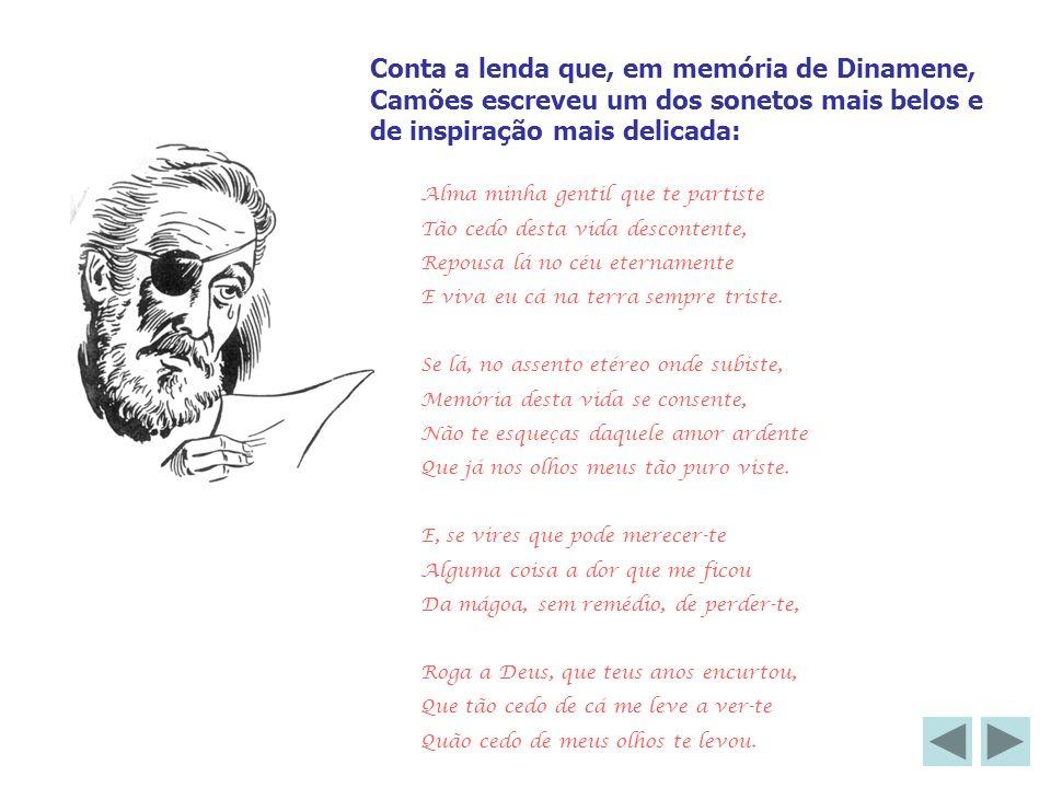 Conta a lenda que, em memória de Dinamene, Camões escreveu um dos sonetos mais belos e de inspiração mais delicada: